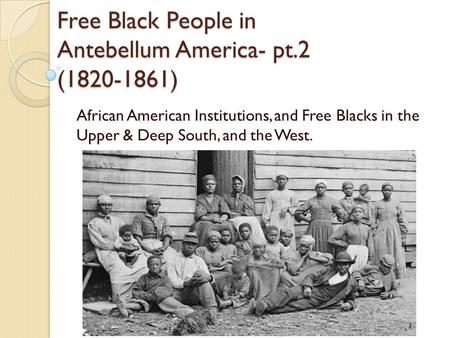Free Black People in Antebellum America- pt.2 (1820-1861) African American Institutions, and Free Blacks in the Upper & Deep South, and the West.