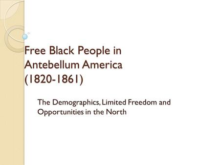 Free Black People in Antebellum America (1820-1861) The Demographics, Limited Freedom and Opportunities in the North.