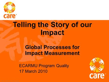 © 2002, CARE USA. All rights reserved. ECARMU Program Quality 17 March 2010 Telling the Story of our Impact Global Processes for Impact Measurement.