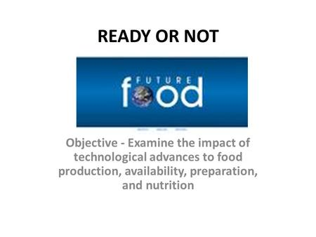 READY OR NOT Objective - Examine the impact of technological advances to food production, availability, preparation, and nutrition.