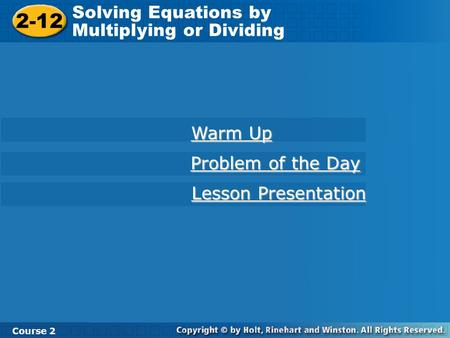2-12 Solving Equations by Multiplying or Dividing Course 2 Warm Up Warm Up Problem of the Day Problem of the Day Lesson Presentation Lesson Presentation.