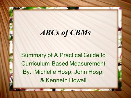 ABCs of CBMs Summary of A Practical Guide to Curriculum-Based Measurement By: Michelle Hosp, John Hosp, & Kenneth Howell.