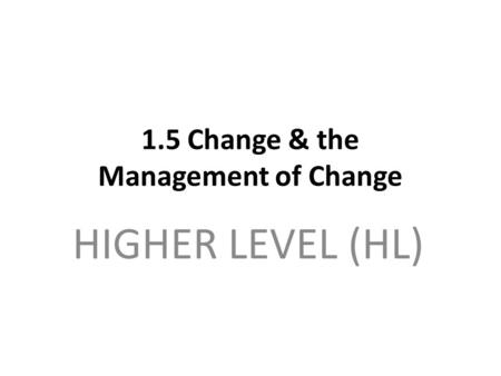 1.5 Change & the Management of Change HIGHER LEVEL (HL)