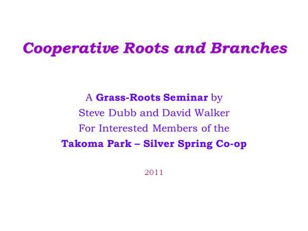 Cooperative Roots and Branches A Grass-Roots Seminar by Steve Dubb and David Walker For Interested Members of the Takoma Park – Silver Spring Co-op 2011.