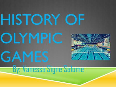 HISTORY OF OLYMPIC GAMES By: Vanessa Signe Salome.