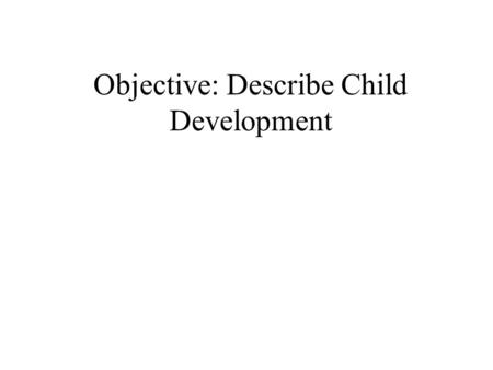 Objective: Describe Child Development. Directions for Extension Group Work quietly with your partners to read and understand this power point. Below certain.