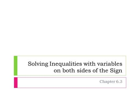 Solving Inequalities with variables on both sides of the Sign Chapter 6.3.