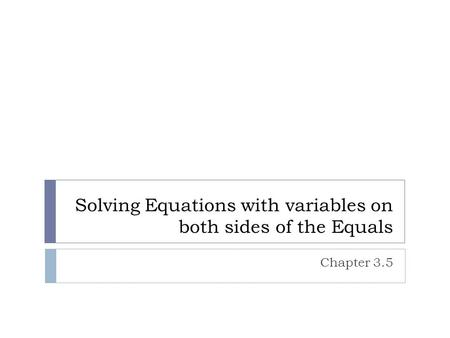 Solving Equations with variables on both sides of the Equals Chapter 3.5.
