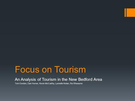 Focus on Tourism An Analysis of Tourism in the New Bedford Area Tom Gordon, Dan Horner, Kevin McCarthy, Lynnette Nolan, Ric Rheaume.