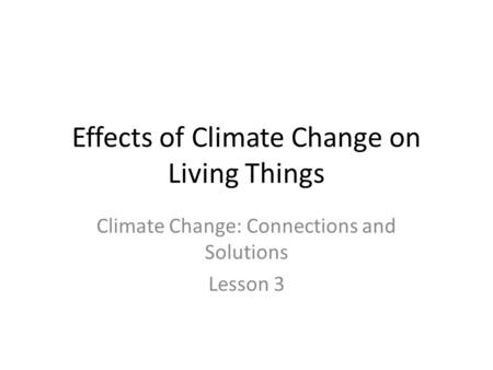Effects of Climate Change on Living Things Climate Change: Connections and Solutions Lesson 3.