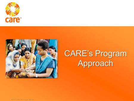 © 2010 CARE USA. All rights reserved. CARE's Program Approach.