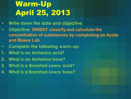 Warm-Up April 25, 2013 Write down the date and objective. Objective: SWBAT classify and calculate the concentration of substances by completing an Acids.