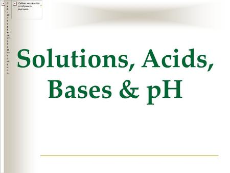Solutions, Acids, Bases & pH. Solute –substance whose particles are dissolved in a solution ie. salt, sugar Solvent – the substance in which the solute.