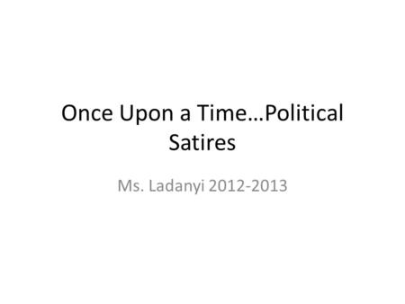 Once Upon a Time…Political Satires Ms. Ladanyi 2012-2013.