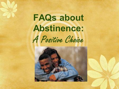 "FAQs about Abstinence: A Positive Choice. What are FAQs?  FAQs are ""frequently asked questions.""  FAQs may be the questions you and your friends would."
