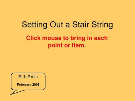 Setting Out a Stair String Click mouse to bring in each point or item. M. S. Martin February 2008.