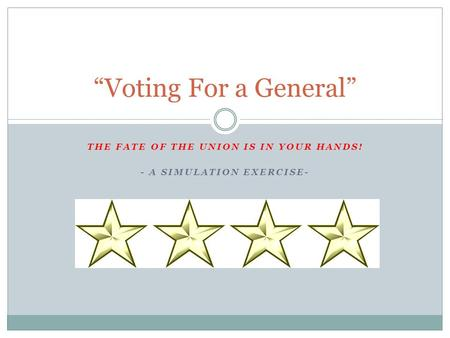 "THE FATE OF THE UNION IS IN YOUR HANDS! - A SIMULATION EXERCISE- ""Voting For a General"""