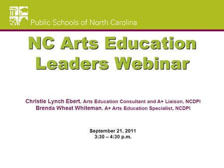 NC Arts Education Leaders Webinar Christie Lynch Ebert, Arts Education Consultant and A+ Liaison, NCDPI Brenda Wheat Whiteman, A+ Arts Education Specialist,
