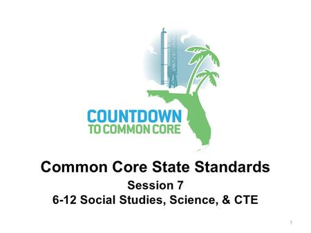 Session 7 6-12 Social Studies, Science, & CTE Common Core State Standards 1.