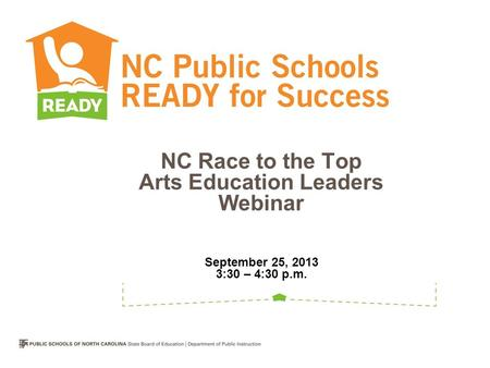 NC Race to the Top Arts Education Leaders Webinar September 25, 2013 3:30 – 4:30 p.m.