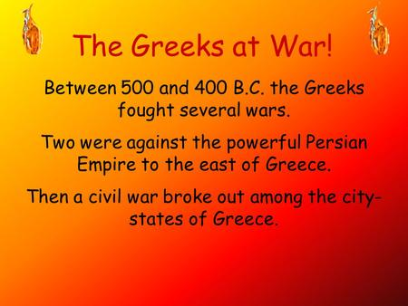 The Greeks at War! Between 500 and 400 B.C. the Greeks fought several wars. Two were against the powerful Persian Empire to the east of Greece. Then a.