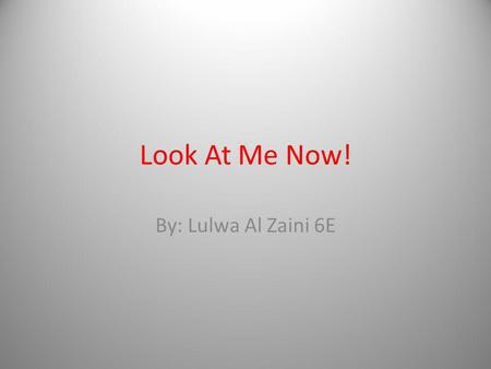 Look At Me Now! By: Lulwa Al Zaini 6E. What dramatic skill would you say is the best part in performance? Why? My best dramatic skill in the performance.