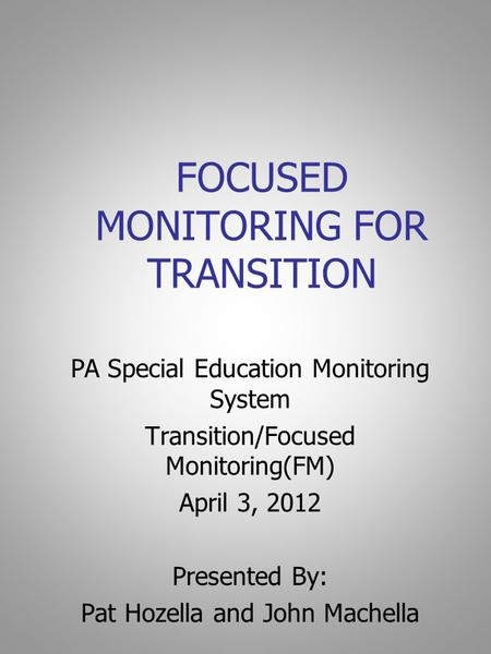 FOCUSED MONITORING FOR TRANSITION PA Special Education Monitoring System Transition/Focused Monitoring(FM) April 3, 2012 Presented By: Pat Hozella and.