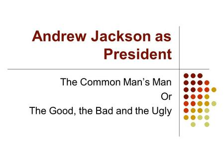 Andrew Jackson as President The Common Man's Man Or The Good, the Bad and the Ugly.