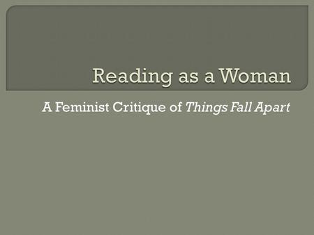 A Feminist Critique of Things Fall Apart.  You're going to college, right?  It sheds new light on the story  It helps us understand the world (and.
