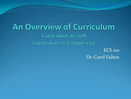 ECS 210 Dr. Carol Fulton. Overview What is Curriculum? What are Different Kinds of Curriculum? What is Curriculum as Self? What is Curriculum As Complexity?