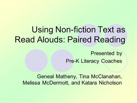 Using Non-fiction Text as Read Alouds: Paired Reading Presented by Pre-K Literacy Coaches Geneal Matheny, Tina McClanahan, Melissa McDermott, and Katara.