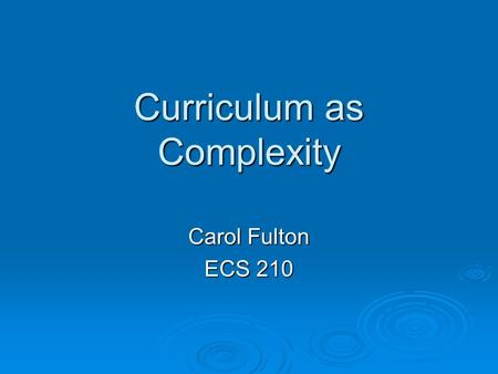 Curriculum as Complexity Carol Fulton ECS 210. Overview  Curriculum as complex  Systems approach to Curriculum  Education through the ages  Old view.