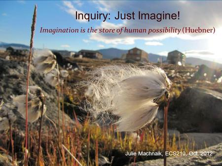Inquiry: Just Imagine! Imagination is the store of human possibility (Huebner) Julie Machnaik, ECS210, Oct. 2012.