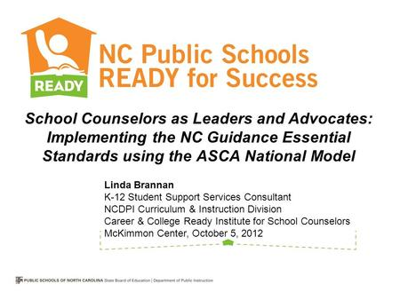 School Counselors as Leaders and Advocates: Implementing the NC Guidance Essential Standards using the ASCA National Model Linda Brannan K-12 Student.