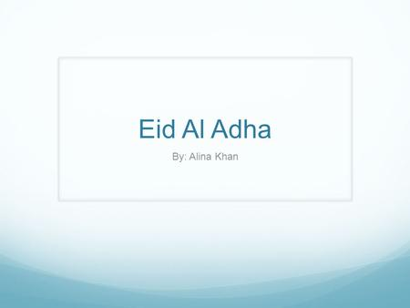Eid Al Adha By: Alina Khan. Eid Al Adha is celebrated by Muslims all around the world to honor the willingness of Abraham sacrificing his son Ismail.