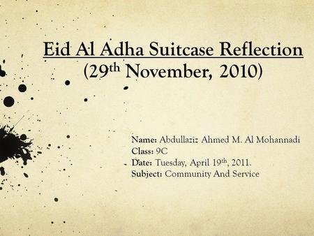 Eid Al Adha Suitcase Reflection (29 th November, 2010) Name: Abdullaziz Ahmed M. Al Mohannadi Class: 9C Date: Tuesday, April 19 th, 2011. Subject: Community.