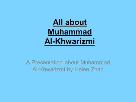 All about Muhammad Al-Khwarizmi A Presentation about Muhammad Al-Khwarizmi by Helen Zhao.