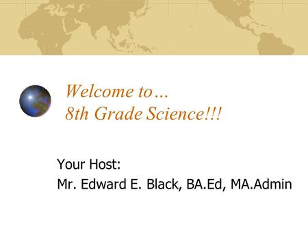 Welcome to… 8th Grade Science!!! Your Host: Mr. Edward E. Black, BA.Ed, MA.Admin.