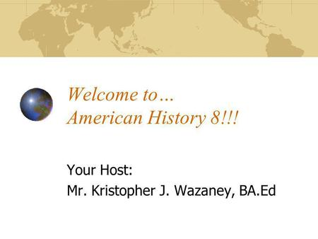 Welcome to… American History 8!!! Your Host: Mr. Kristopher J. Wazaney, BA.Ed.