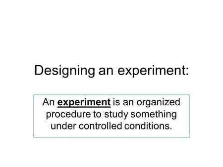 Designing an experiment: An experiment is an organized procedure to study something under controlled conditions.