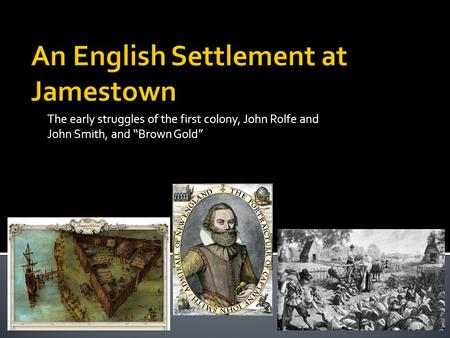 "The early struggles of the first colony, John Rolfe and John Smith, and ""Brown Gold"""