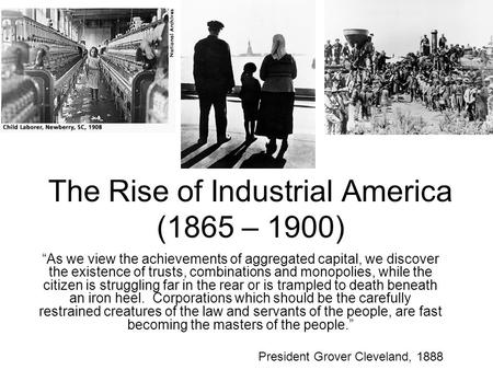 "The Rise of Industrial America (1865 – 1900) ""As we view the achievements of aggregated capital, we discover the existence of trusts, combinations and."