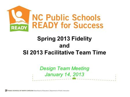 Spring 2013 Fidelity and SI 2013 Facilitative Team Time Design Team Meeting January 14, 2013.