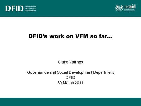 DFID's work on VFM so far… Claire Vallings Governance and Social Development Department DFID 30 March 2011.