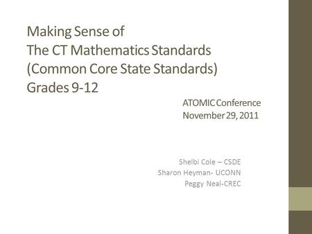 Making Sense of The CT Mathematics Standards (Common Core State Standards) Grades 9-12 ATOMIC Conference November 29, 2011 Shelbi Cole – CSDE Sharon Heyman-