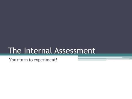 The Internal Assessment Your turn to experiment!.