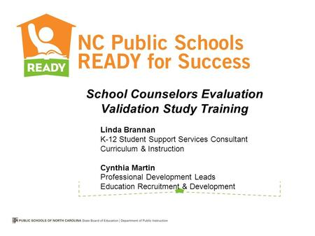 School Counselors Evaluation Validation Study Training Linda Brannan K-12 Student Support Services Consultant Curriculum & Instruction Cynthia Martin.