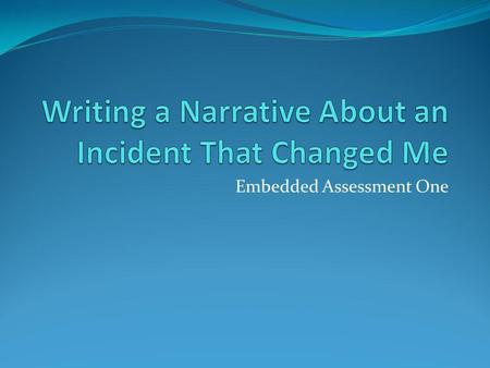 Embedded Assessment One. Assignment Your assignment is to write a personal narrative about an incident that brought about change in your life.
