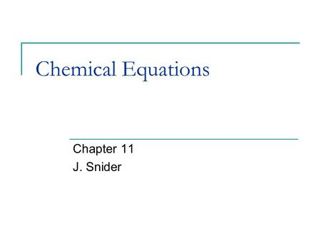 Chemical Equations Chapter 11 J. Snider. Chemical Equations What is a chemical equation? How do you balance a chemical equation? How do you identify the.