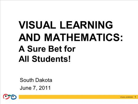 1 VISUAL LEARNING AND MATHEMATICS: A Sure Bet for All Students! South Dakota June 7, 2011.